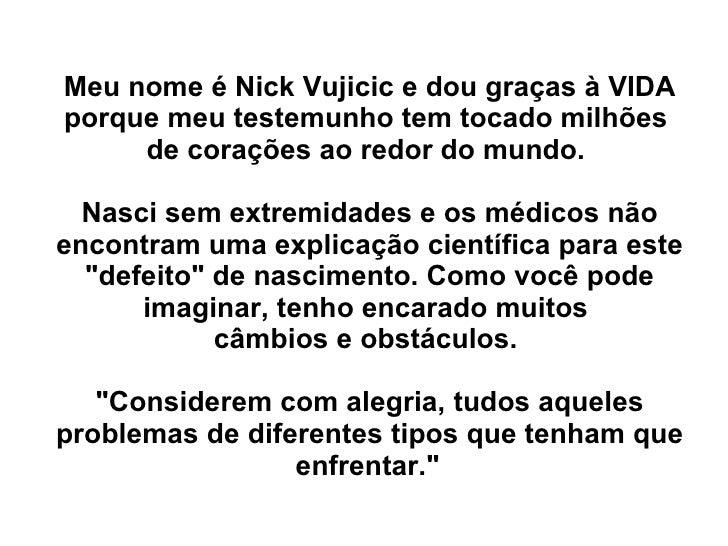 Meu nome éNick Vujicic e dou graças à VIDA porque meu testemunho tem tocado milhões  de corações ao redor do mundo.  Nasc...