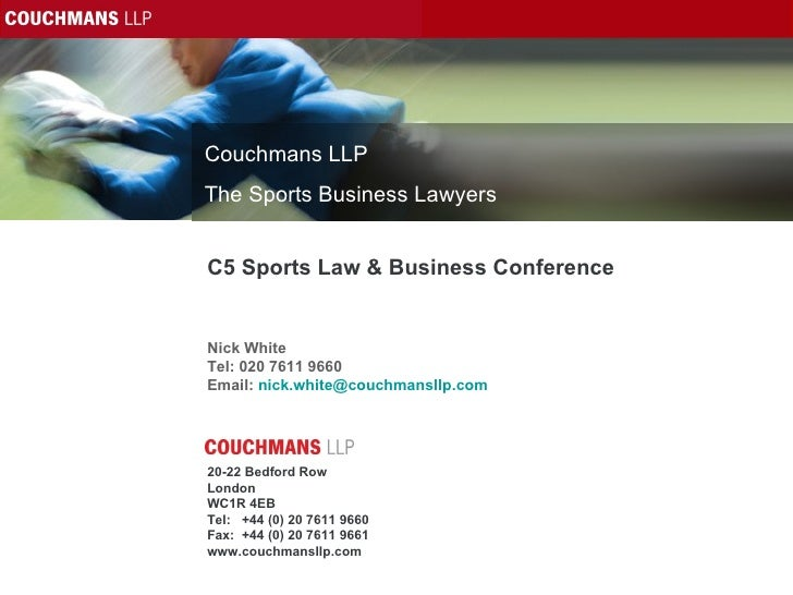 C5 Sports Law & Business Conference Nick White Tel: 020 7611 9660 Email:  [email_address]   20-22 Bedford Row London WC1R ...