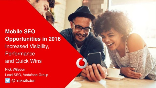 Mobile SEO Opportunities in 2016 Increased Visibility, Performance and Quick Wins • Nick Wilsdon • Lead SEO, Vodafone Grou...