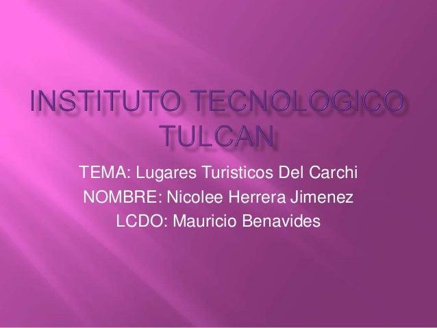 TEMA: Lugares Turisticos Del CarchiNOMBRE: Nicolee Herrera Jimenez   LCDO: Mauricio Benavides