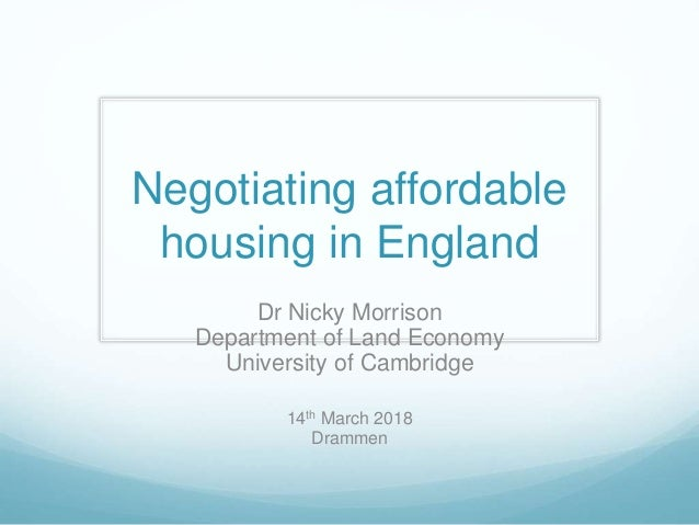 Negotiating affordable housing in England Dr Nicky Morrison Department of Land Economy University of Cambridge 14th March ...