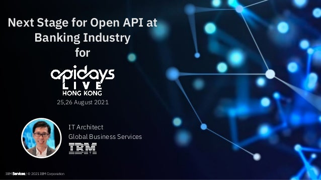 IBM Services / © 2021 IBM Corporation Next Stage for Open API at Banking Industry for 25,26 August 2021 IBM Services / © 2...