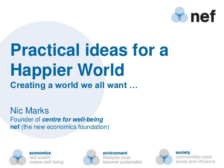 Practical ideas for aHappier WorldCreating a world we all want …Nic MarksFounder of centre for well-beingnef (the new econ...