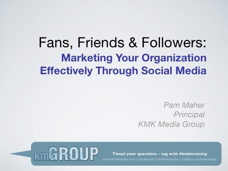 Fans, Friends & Followers:     Marketing Your Organization Effectively Through Social Media                               ...
