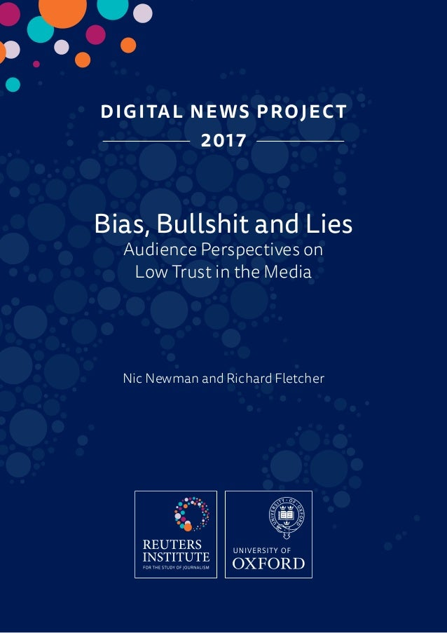 DIGITAL NEWS PROJECT 2017 Bias, Bullshit and Lies Audience Perspectives on Low Trust in the Media Nic Newman and Richard F...