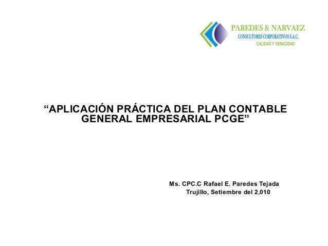 """""""APLICACIÓN PRÁCTICA DEL PLAN CONTABLE      GENERAL EMPRESARIAL PCGE""""                   Ms. CPC.C Rafael E. Paredes Tejada..."""