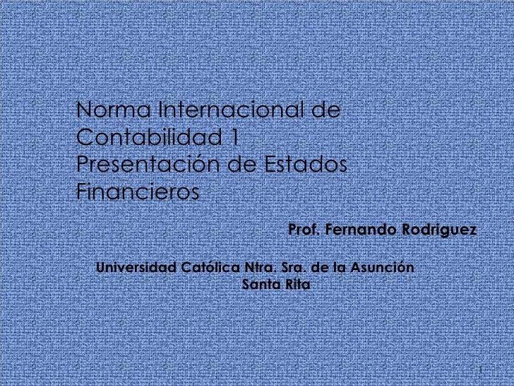 Norma Internacional de Contabilidad 1 Presentación de Estados  Financieros Prof. Fernando Rodriguez Universidad Católica N...