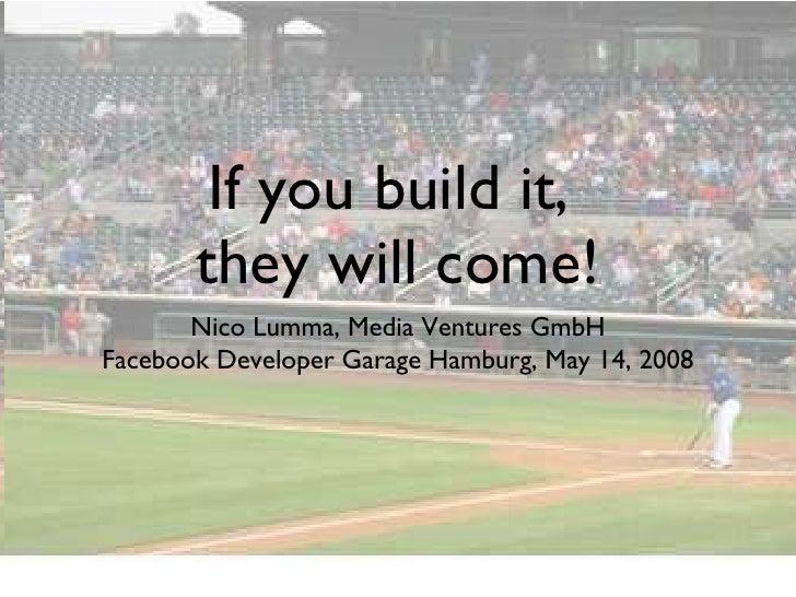 If you build it,  they will come! <ul><li>Nico Lumma, Media Ventures GmbH </li></ul><ul><li>Facebook Developer Garage Hamb...