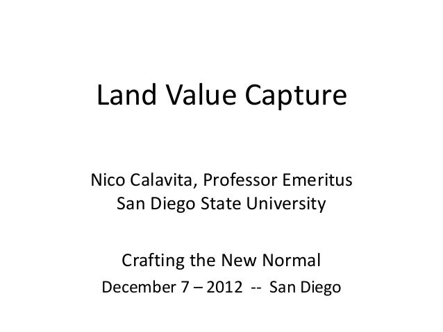 Land Value CaptureNico Calavita, Professor Emeritus   San Diego State University   Crafting the New Normal December 7 – 20...