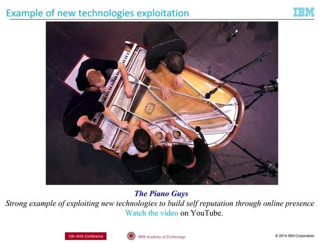 © 2014 IBM CorporationIBM Academy of Technology12th AHA Conference Example of new technologies exploitation The Piano Guys...