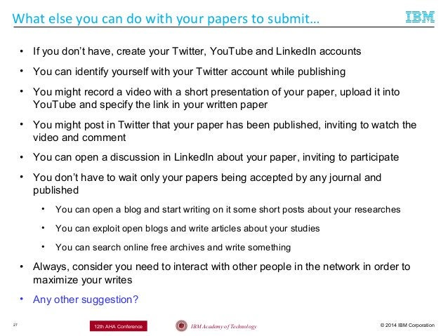 © 2014 IBM CorporationIBM Academy of Technology12th AHA Conference What else you can do with your papers to submit… 27 • I...