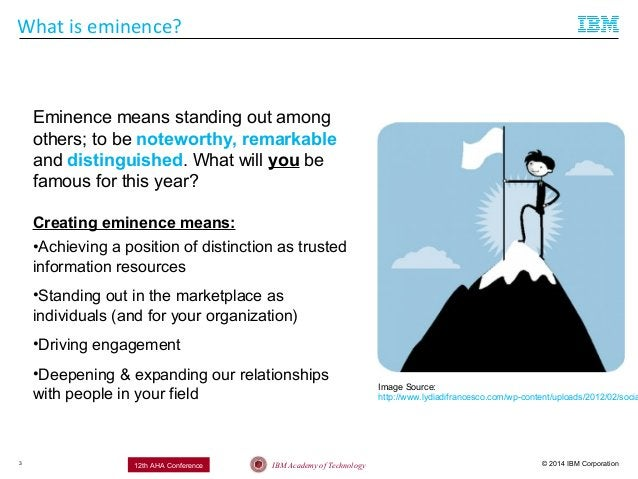 © 2014 IBM CorporationIBM Academy of Technology12th AHA Conference What is eminence? 3 Eminence means standing out among o...