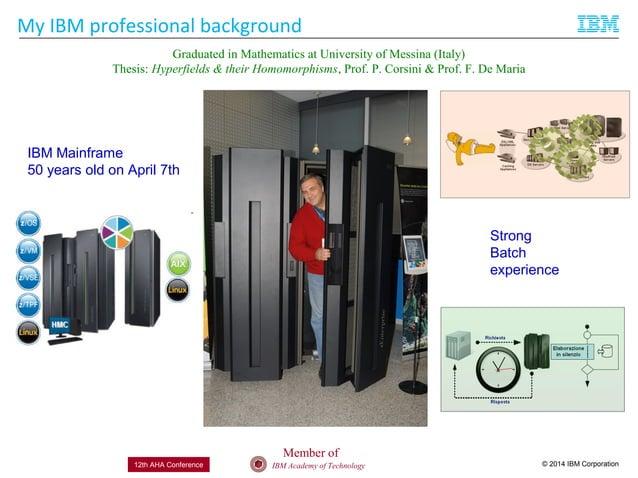 © 2014 IBM CorporationIBM Academy of Technology12th AHA Conference My IBM professional background IBM Mainframe 50 years o...