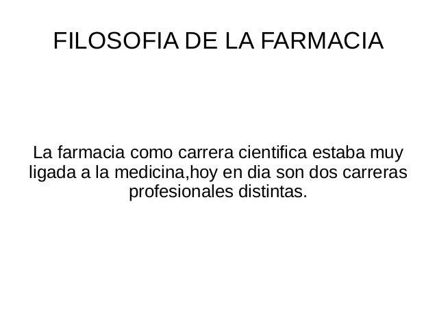 FILOSOFIA DE LA FARMACIA La farmacia como carrera cientifica estaba muy ligada a la medicina,hoy en dia son dos carreras p...