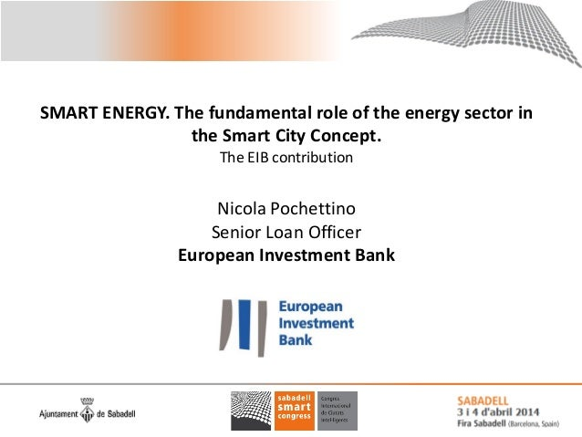 SMART ENERGY. The fundamental role of the energy sector in the Smart City Concept. The EIB contribution Nicola Pochettino ...