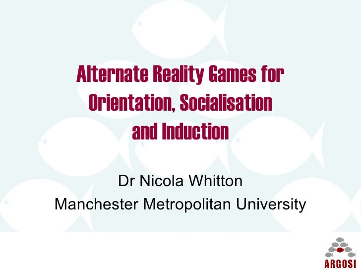 Alternate Reality Games for Orientation, Socialisation and Induction Dr Nicola Whitton Manchester Metropolitan University