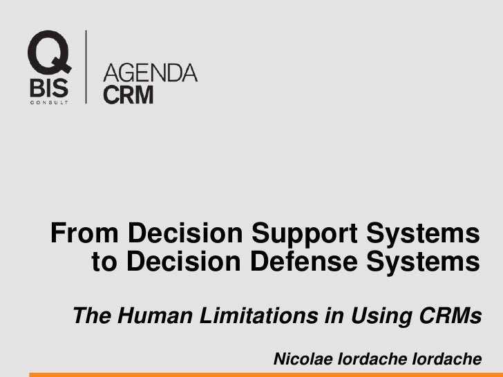 From Decision Support Systems to Decision Defense Systems The Human Limitations in Using CRMs Nicolae Iordache Iordache<br />