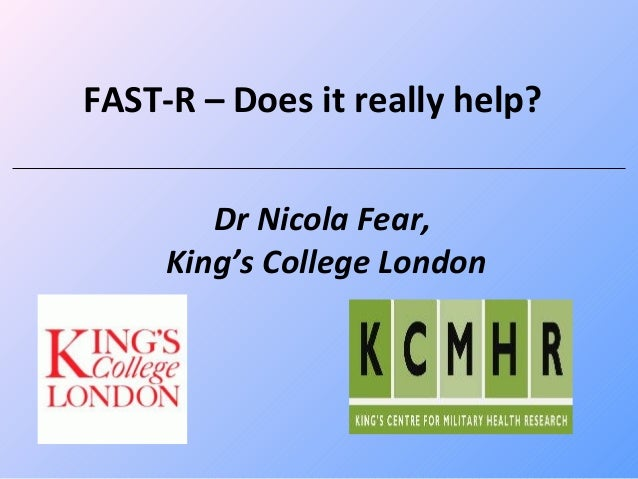 FAST-R – Does it really help?        Dr Nicola Fear,     King's College London