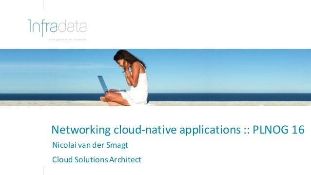 Networkingcloud-nativeapplications::PLNOG16 NicolaivanderSmagt CloudSolutionsArchitect