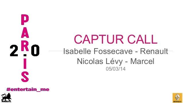 CAPTUR CALL Isabelle Fossecave - Renault Nicolas Lévy - Marcel 05/03/14