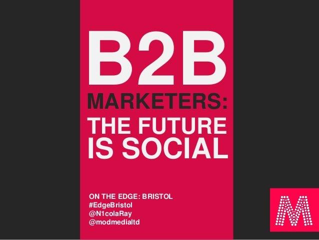 B2BMARKETERS: THE FUTURE IS SOCIAL ON THE EDGE: BRISTOL #EdgeBristol @N1colaRay @modmedialtd