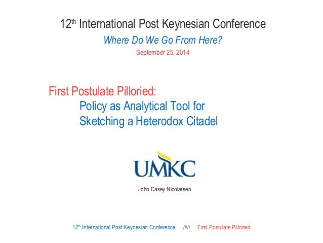 12th International Post Keynesian Conference  Where Do We Go From Here?  September 25, 2014  First Postulate Pilloried:  P...