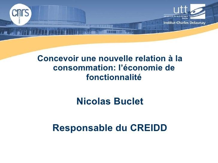 <ul><li>Concevoir une nouvelle relation à la consommation: l'économie de fonctionnalité </li></ul><ul><li>Nicolas Buclet <...