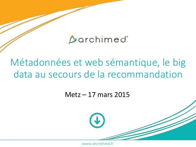Métadonnées et web sémantique, le big data au secours de la recommandation Metz – 17 mars 2015