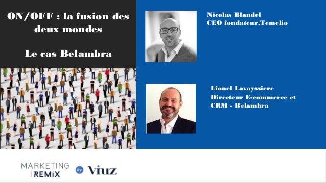 ON/OFF : la fusion des deux mondes Le cas Belambra Nicolas Blandel CEO fondateur,Temelio Lionel Lavayssiere Directeur E-c...