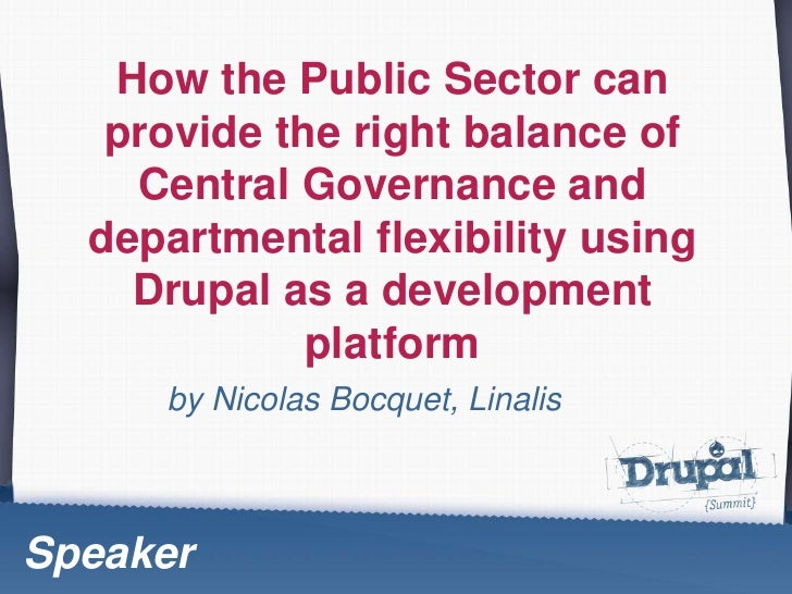 How the Public Sector can provide the right balance of Central Governance and departmentalflexibilityusingDrupal as a deve...