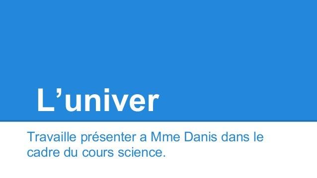 L'univer Travaille présenter a Mme Danis dans le cadre du cours science.