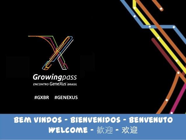 #GXBR   #GENEXUSBem vindos - Bienvenidos – Benvenuto       Welcome - 歓迎 - 欢迎