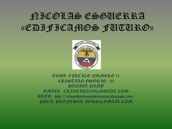 NICOLAS ESGUERRA«EDIFICAMOS FUTURO»       TEMA: EJRCICO NUMERO 11          CRISTIAN OSORIO : 23                DANIEL NIÑO...
