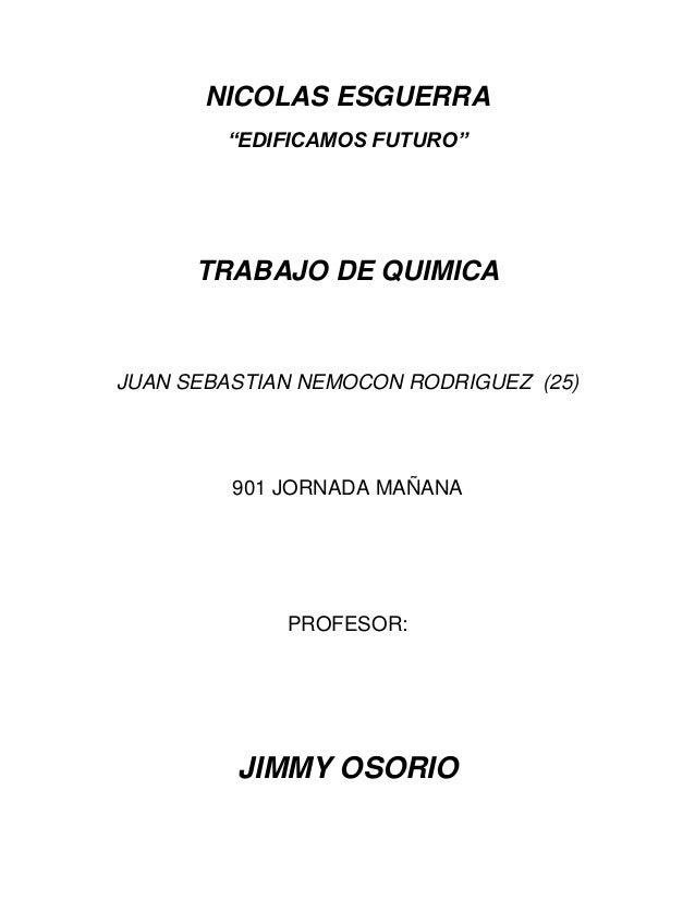 """NICOLAS ESGUERRA""""EDIFICAMOS FUTURO""""TRABAJO DE QUIMICAJUAN SEBASTIAN NEMOCON RODRIGUEZ (25)901 JORNADA MAÑANAPROFESOR:JIMMY..."""