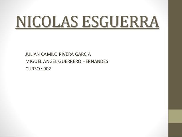 NICOLAS ESGUERRA JULIAN CAMILO RIVERA GARCIA MIGUEL ANGEL GUERRERO HERNANDES CURSO : 902