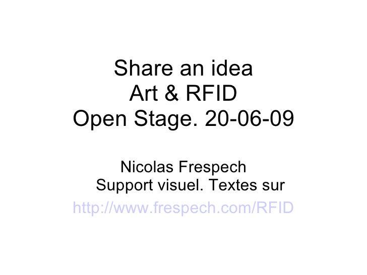 Share an idea Art & RFID Open Stage. 20-06-09 Nicolas Frespech Support visuel. Textes sur http://www.frespech.com/RFID