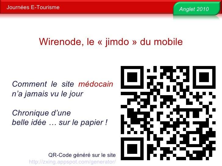 Journées E-Tourisme Anglet 2010 QR-Code généré sur le site http://zxing.appspot.com/generator/   Wirenode, le «jimdo» du...