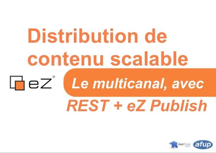 Distribution decontenu scalable    Le multicanal, avec   REST + eZ Publish