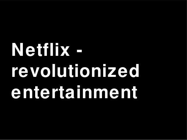Netflix - revolutionized entertainment