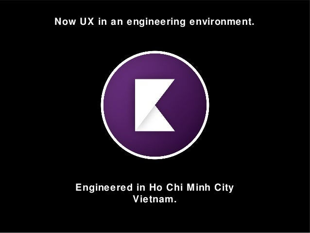 Now UX in an engineering environment. Engineered in Ho Chi Minh City Vietnam.