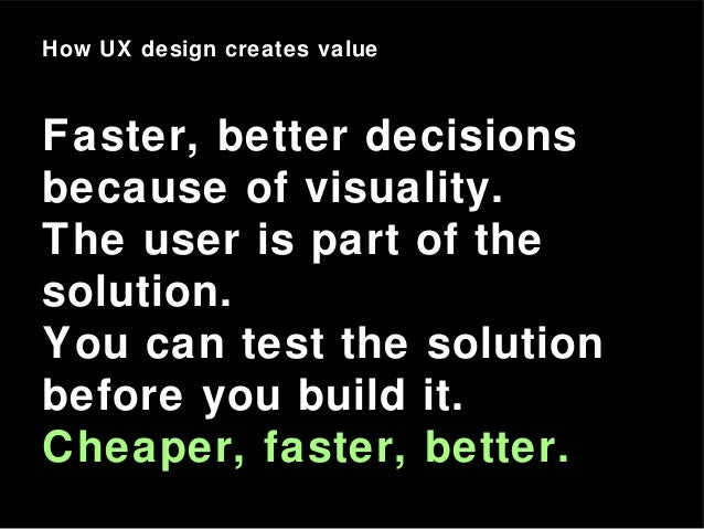How UX design creates value Faster, better decisions because of visuality. The user is part of the solution. You can test ...