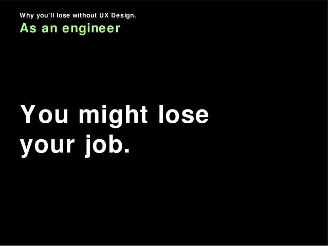 Why you'll lose without UX Design. As an engineer You might lose your job.
