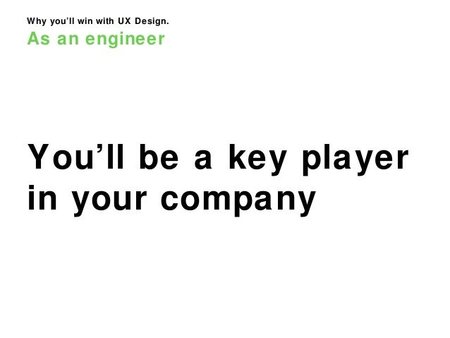 Why you'll win with UX Design. As an engineer You'll be a key player in your company