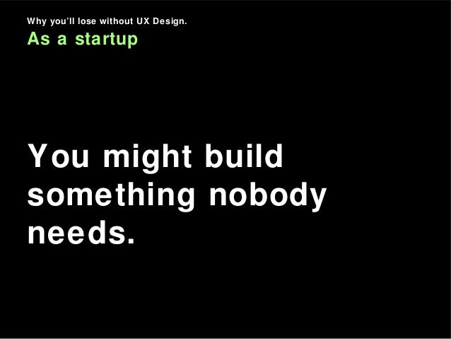 Why you'll lose without UX Design. As a startup You might build something nobody needs.