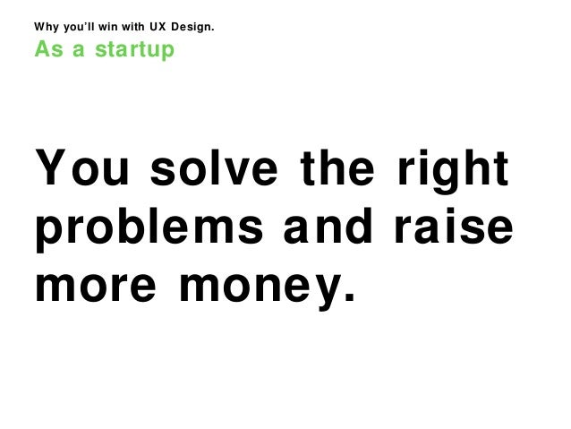 Why you'll win with UX Design. As a startup You solve the right problems and raise more money.