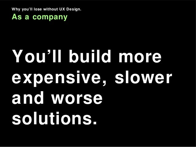 Why you'll lose without UX Design. As a company You'll build more expensive, slower and worse solutions.