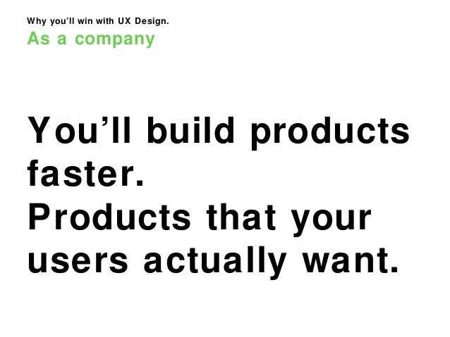 Why you'll win with UX Design. As a company You'll build products faster. Products that your users actually want.