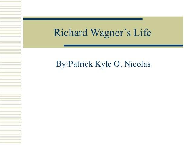 Richard Wagner's Life By:Patrick Kyle O. Nicolas