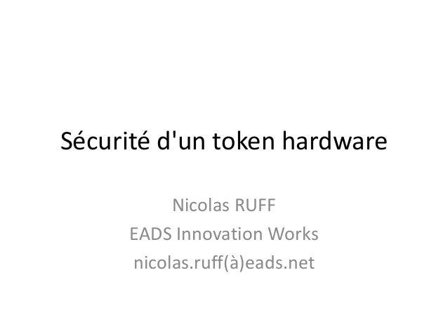 Sécurité d'un token hardware Nicolas RUFF EADS Innovation Works nicolas.ruff(à)eads.net