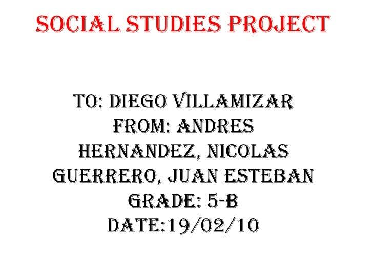 Social Studies ProjectTo: Diego VillamizarFrom: Andres Hernandez, Nicolas Guerrero, Juan EstebanGrade: 5-bDate:19/02/10<br />